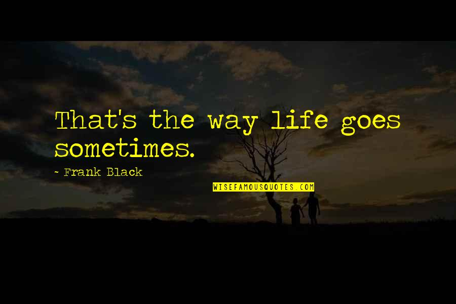 Do The Unthinkable Quotes By Frank Black: That's the way life goes sometimes.
