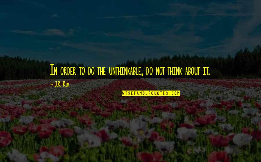 Do The Unthinkable Quotes By J.R. Rim: In order to do the unthinkable, do not