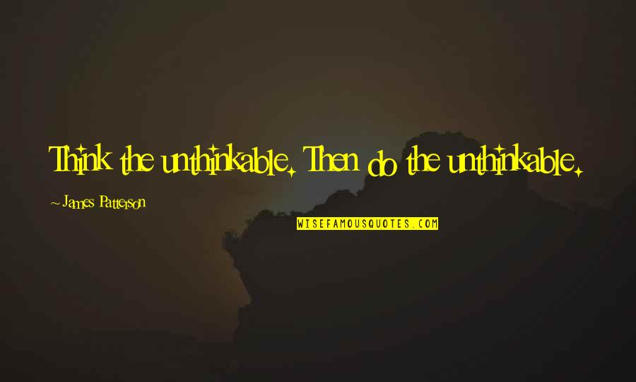 Do The Unthinkable Quotes By James Patterson: Think the unthinkable. Then do the unthinkable.