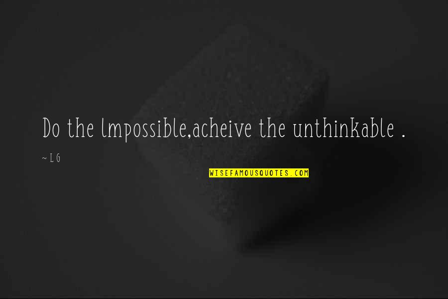 Do The Unthinkable Quotes By L G: Do the lmpossible,acheive the unthinkable .