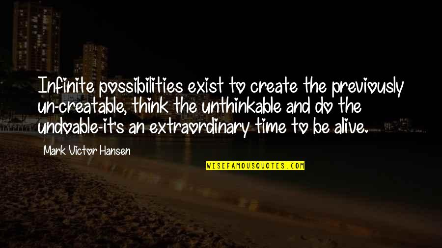 Do The Unthinkable Quotes By Mark Victor Hansen: Infinite possibilities exist to create the previously un-creatable,