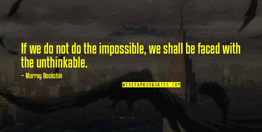 Do The Unthinkable Quotes By Murray Bookchin: If we do not do the impossible, we