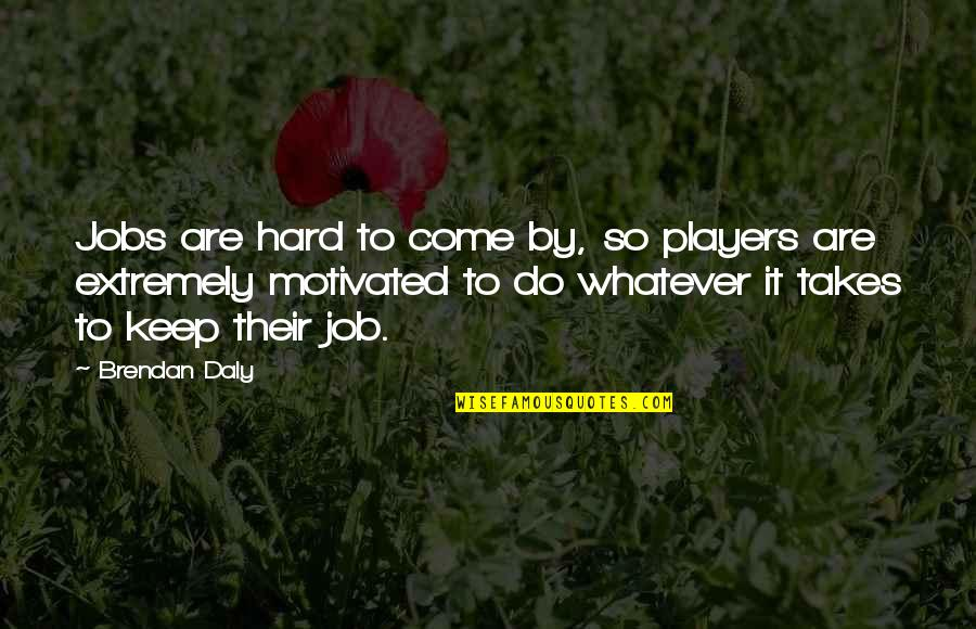 Do Whatever It Takes Quotes By Brendan Daly: Jobs are hard to come by, so players