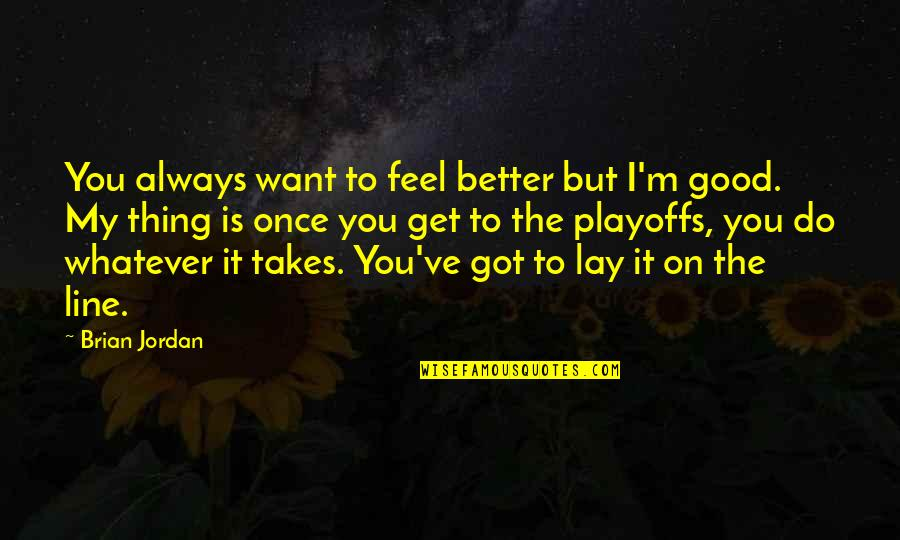 Do Whatever It Takes Quotes By Brian Jordan: You always want to feel better but I'm