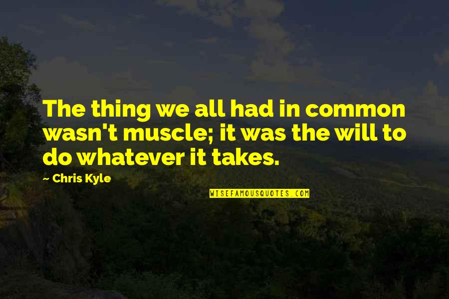 Do Whatever It Takes Quotes By Chris Kyle: The thing we all had in common wasn't