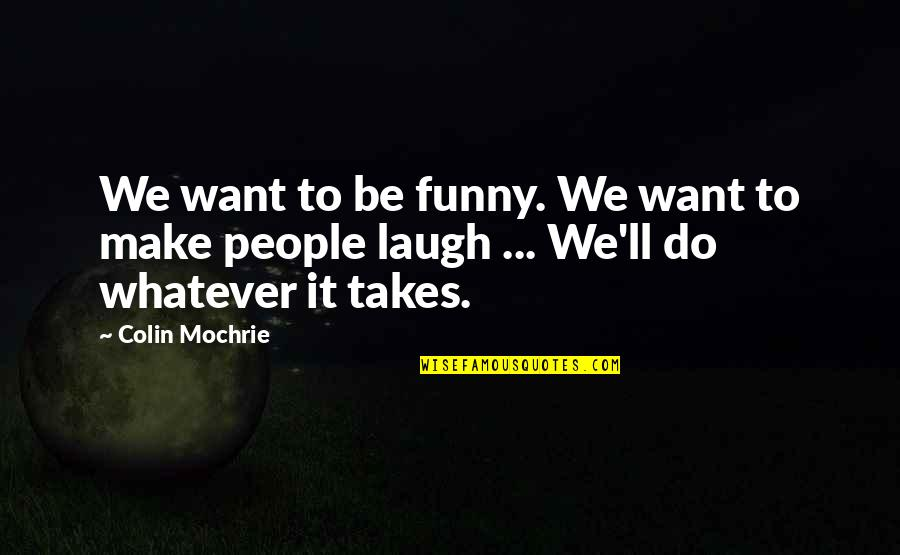 Do Whatever It Takes Quotes By Colin Mochrie: We want to be funny. We want to