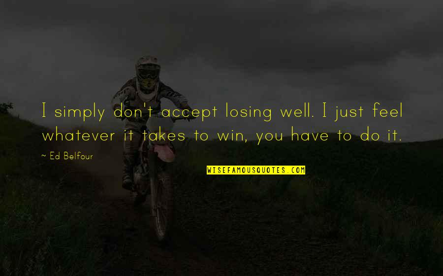 Do Whatever It Takes Quotes By Ed Belfour: I simply don't accept losing well. I just