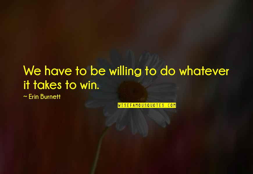 Do Whatever It Takes Quotes By Erin Burnett: We have to be willing to do whatever