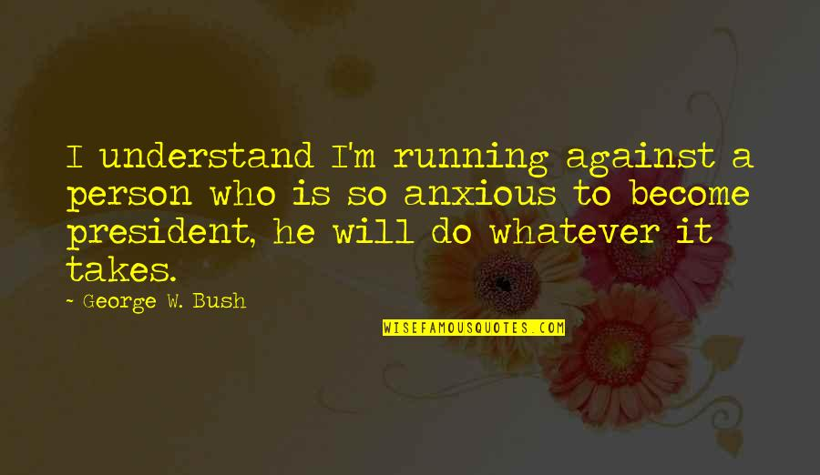Do Whatever It Takes Quotes By George W. Bush: I understand I'm running against a person who
