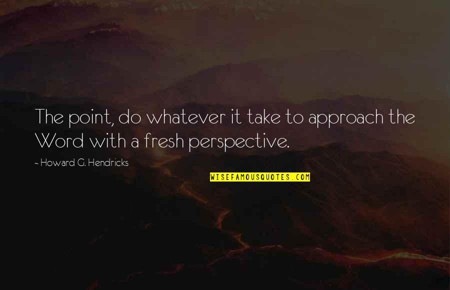 Do Whatever It Takes Quotes By Howard G. Hendricks: The point, do whatever it take to approach