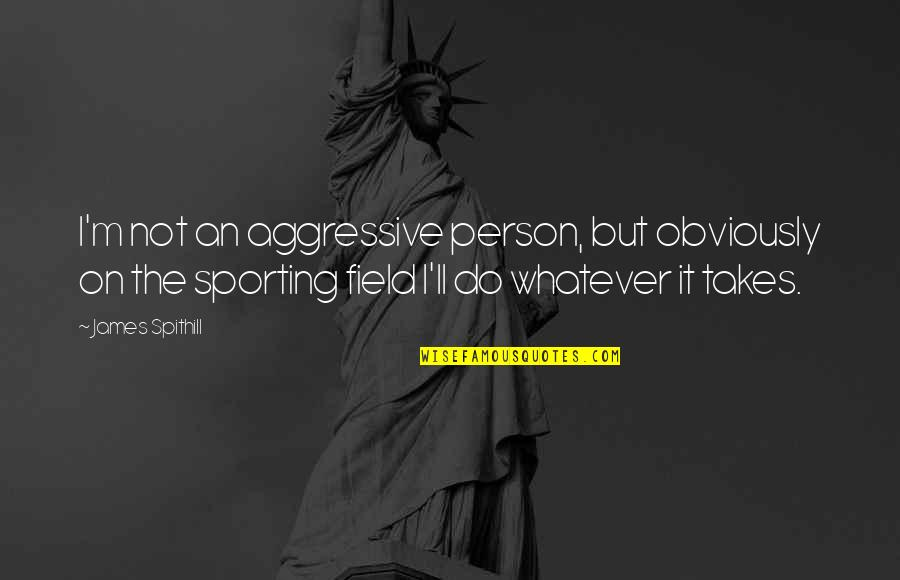 Do Whatever It Takes Quotes By James Spithill: I'm not an aggressive person, but obviously on