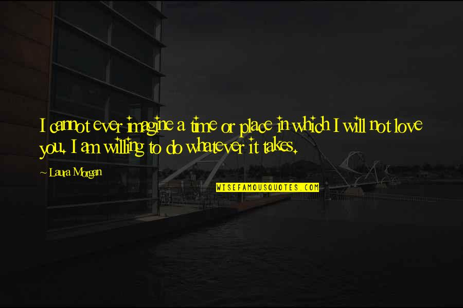 Do Whatever It Takes Quotes By Laura Morgan: I cannot ever imagine a time or place