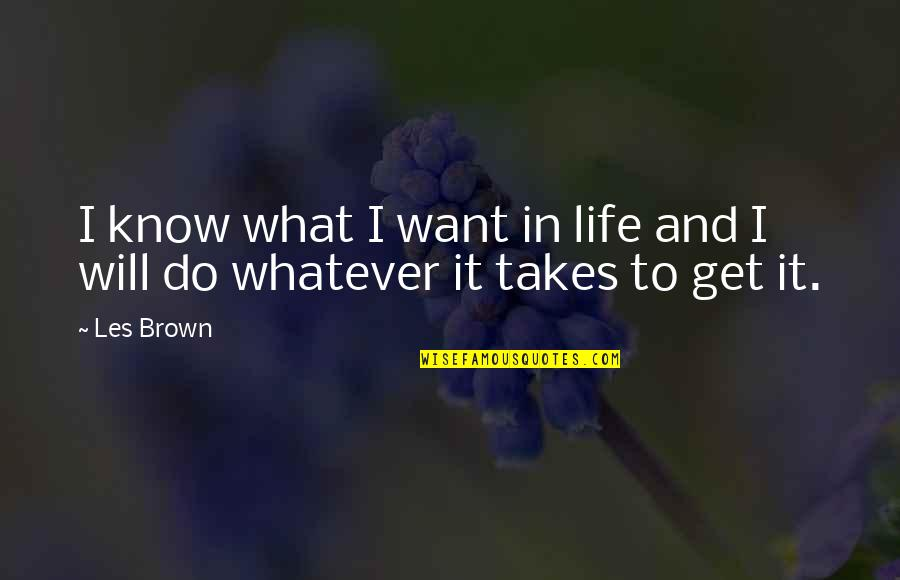 Do Whatever It Takes Quotes By Les Brown: I know what I want in life and