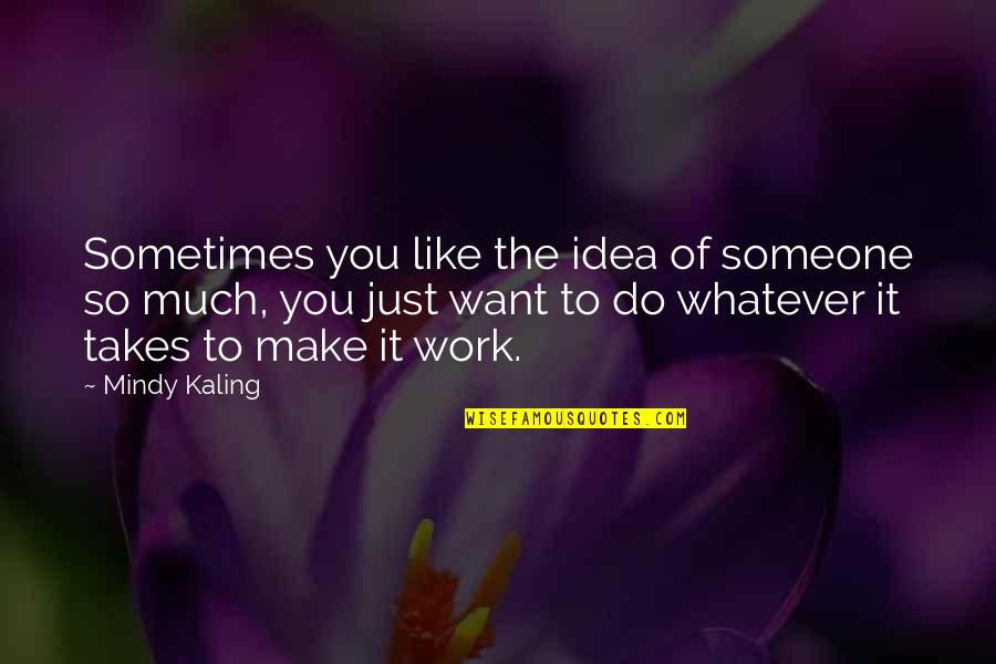 Do Whatever It Takes Quotes By Mindy Kaling: Sometimes you like the idea of someone so