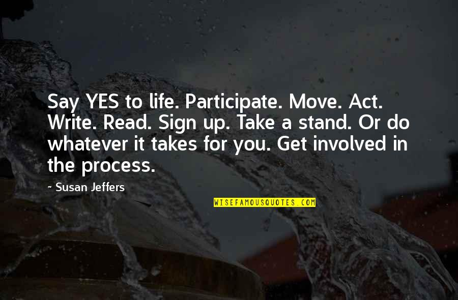Do Whatever It Takes Quotes By Susan Jeffers: Say YES to life. Participate. Move. Act. Write.