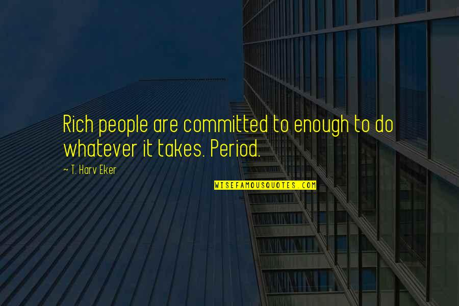 Do Whatever It Takes Quotes By T. Harv Eker: Rich people are committed to enough to do