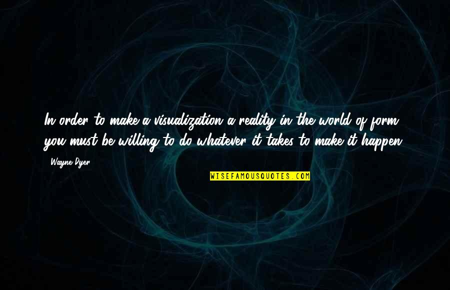 Do Whatever It Takes Quotes By Wayne Dyer: In order to make a visualization a reality