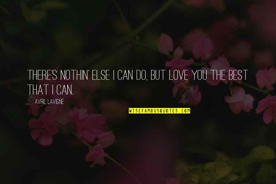Do You Best Quotes By Avril Lavigne: There's nothin' else I can do, but love
