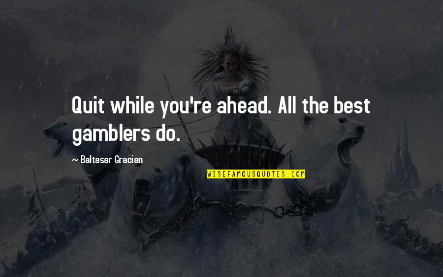 Do You Best Quotes By Baltasar Gracian: Quit while you're ahead. All the best gamblers