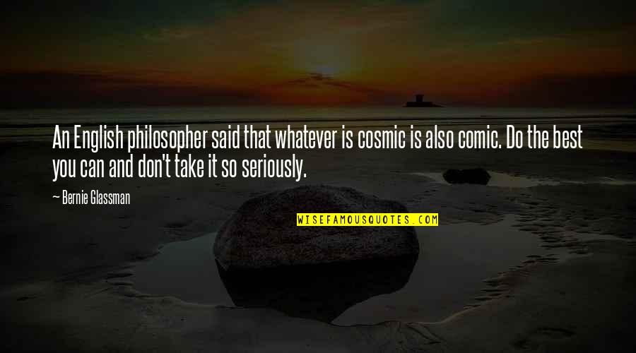 Do You Best Quotes By Bernie Glassman: An English philosopher said that whatever is cosmic