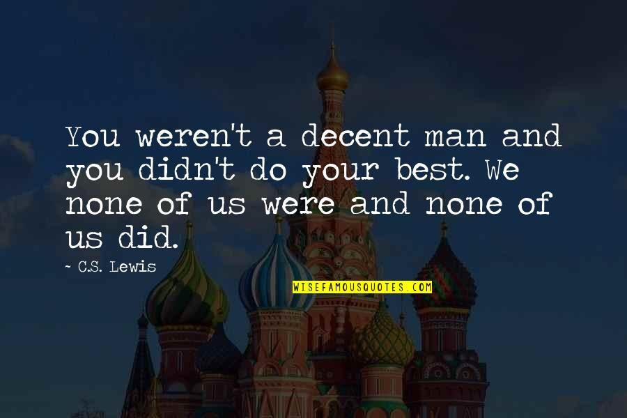 Do You Best Quotes By C.S. Lewis: You weren't a decent man and you didn't