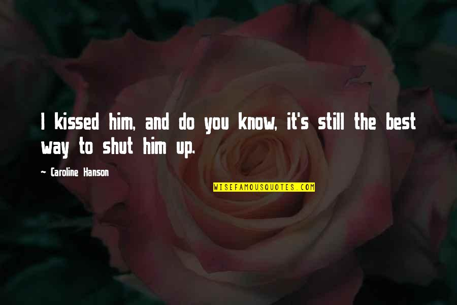 Do You Best Quotes By Caroline Hanson: I kissed him, and do you know, it's