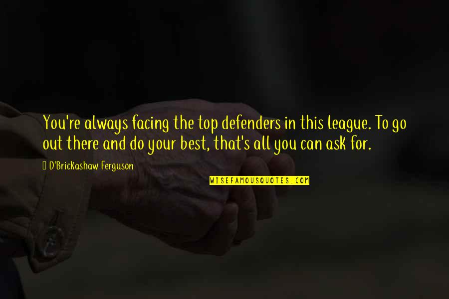 Do You Best Quotes By D'Brickashaw Ferguson: You're always facing the top defenders in this