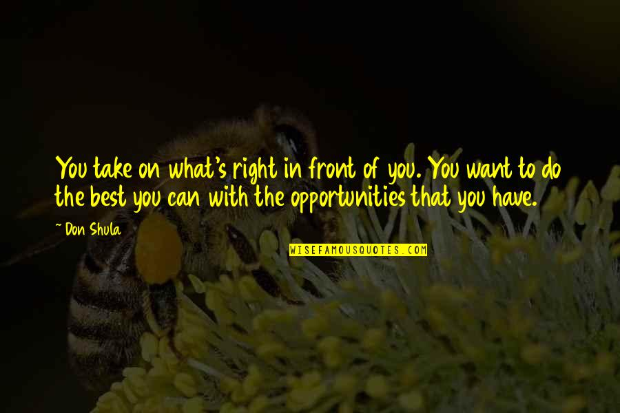 Do You Best Quotes By Don Shula: You take on what's right in front of
