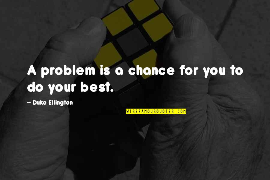 Do You Best Quotes By Duke Ellington: A problem is a chance for you to
