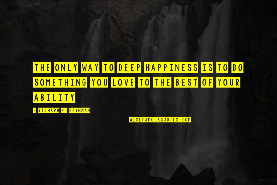 Do You Best Quotes By Richard P. Feynman: The only way to deep happiness is to