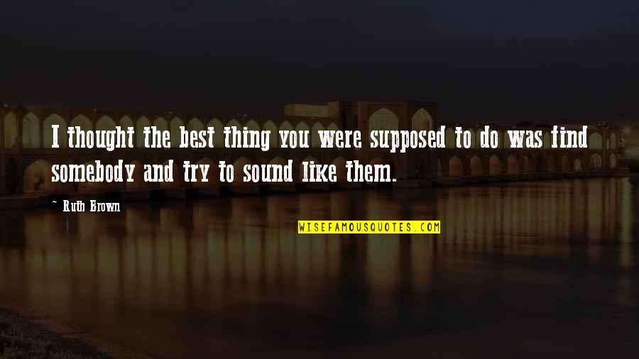 Do You Best Quotes By Ruth Brown: I thought the best thing you were supposed