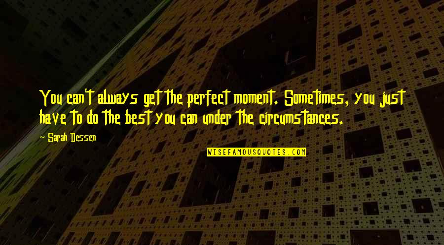 Do You Best Quotes By Sarah Dessen: You can't always get the perfect moment. Sometimes,