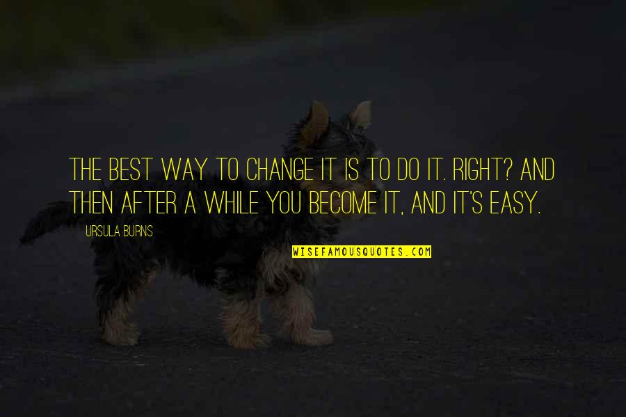 Do You Best Quotes By Ursula Burns: The best way to change it is to