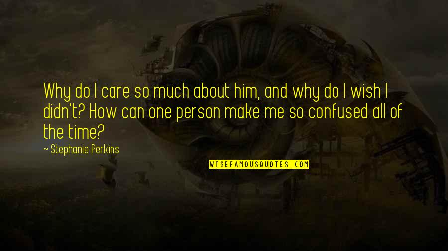 Do You Care About Me Quotes By Stephanie Perkins: Why do I care so much about him,