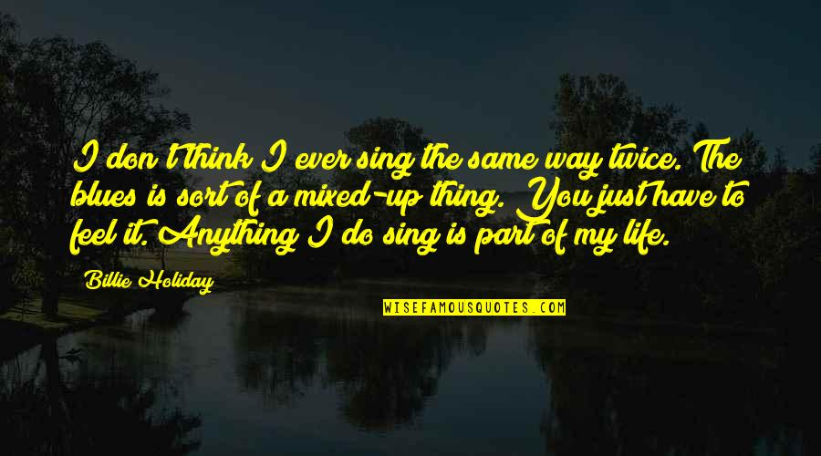 Do You Even Feel The Same Quotes By Billie Holiday: I don't think I ever sing the same