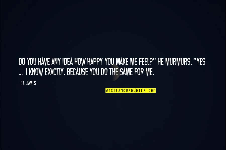 Do You Even Feel The Same Quotes By E.L. James: Do you have any idea how happy you