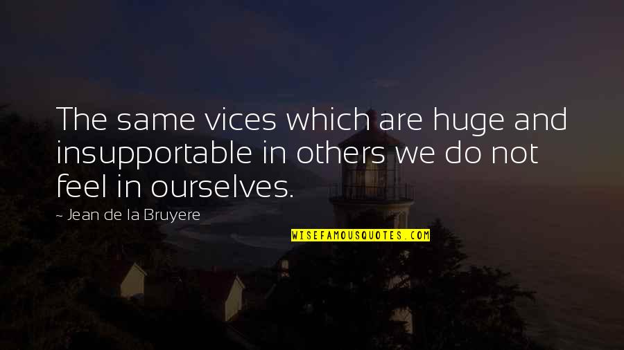 Do You Even Feel The Same Quotes By Jean De La Bruyere: The same vices which are huge and insupportable