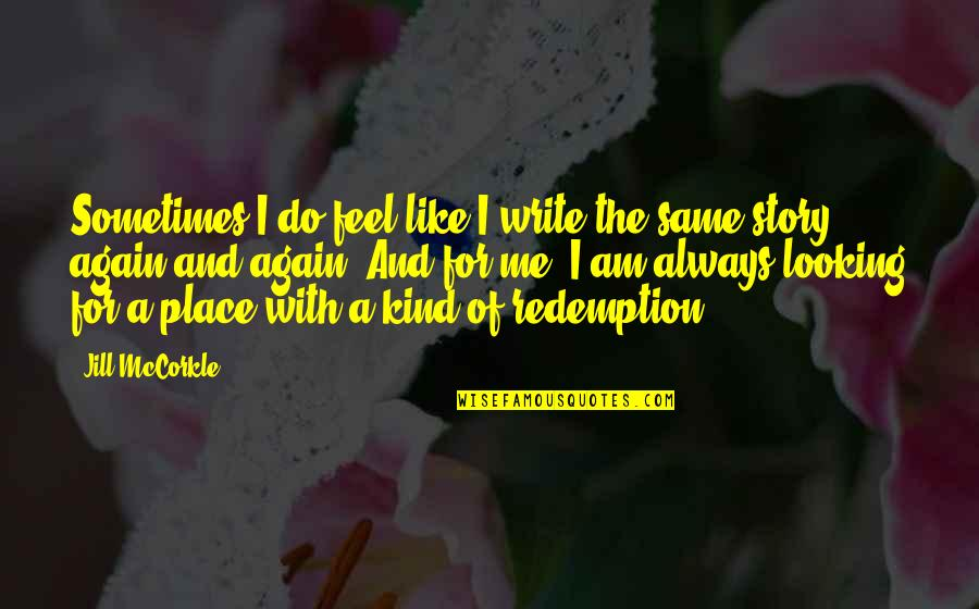 Do You Even Feel The Same Quotes By Jill McCorkle: Sometimes I do feel like I write the