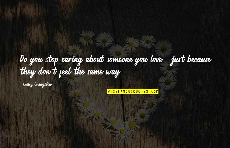 Do You Even Feel The Same Quotes By Lesley Livingston: Do you stop caring about someone you love