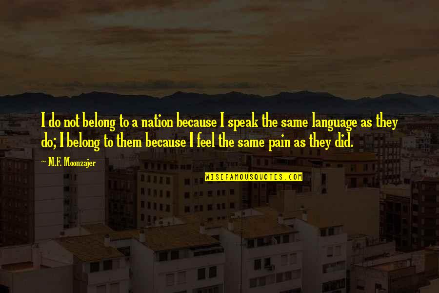 Do You Even Feel The Same Quotes By M.F. Moonzajer: I do not belong to a nation because