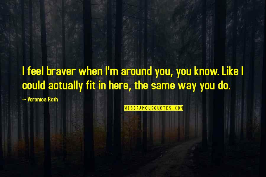 Do You Even Feel The Same Quotes By Veronica Roth: I feel braver when I'm around you, you
