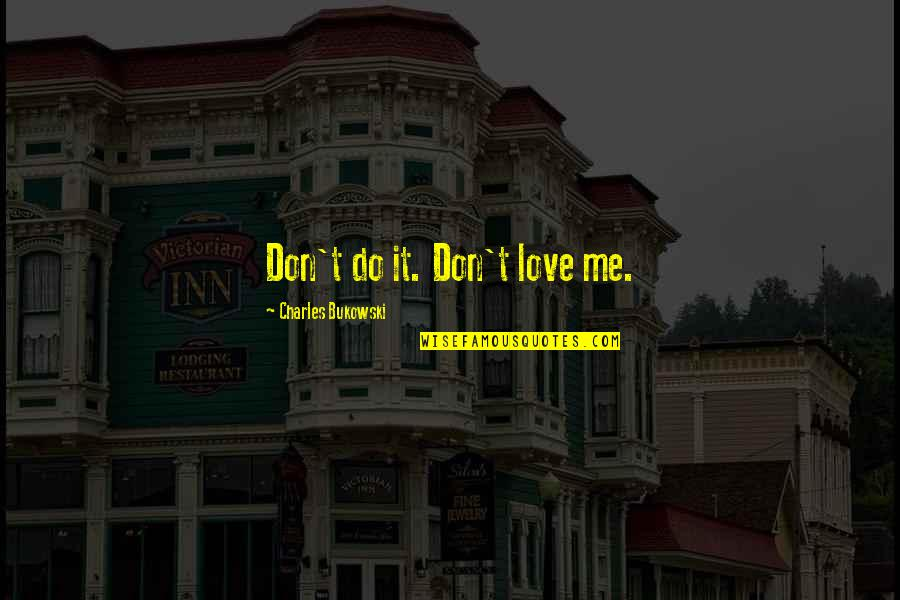 Do You Even Love Me Quotes By Charles Bukowski: Don't do it. Don't love me.