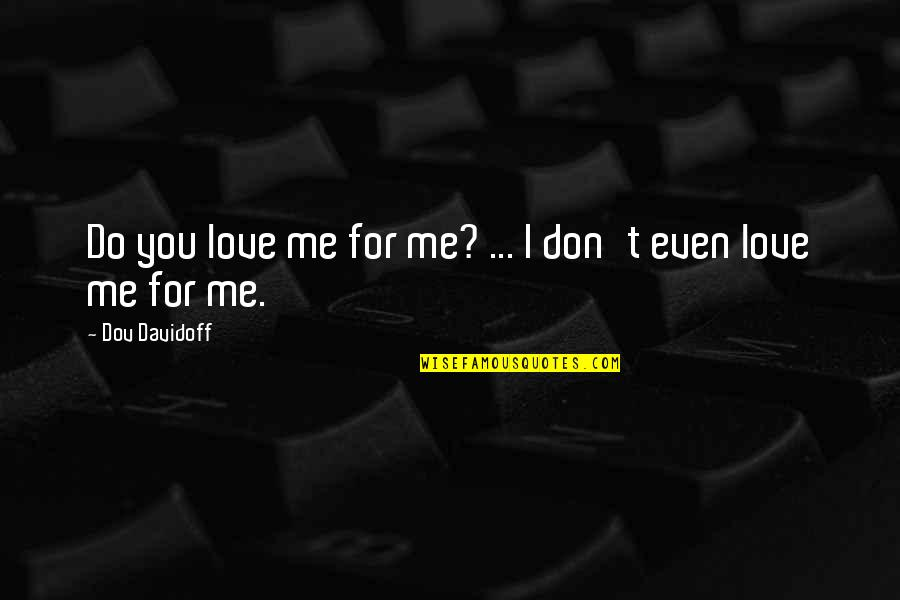 Do You Even Love Me Quotes By Dov Davidoff: Do you love me for me? ... I
