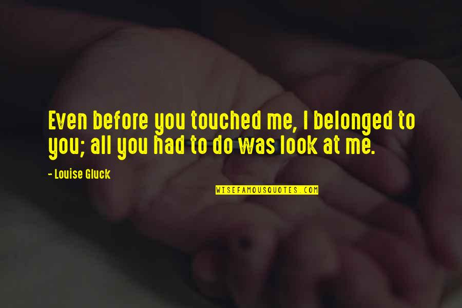 Do You Even Love Me Quotes By Louise Gluck: Even before you touched me, I belonged to