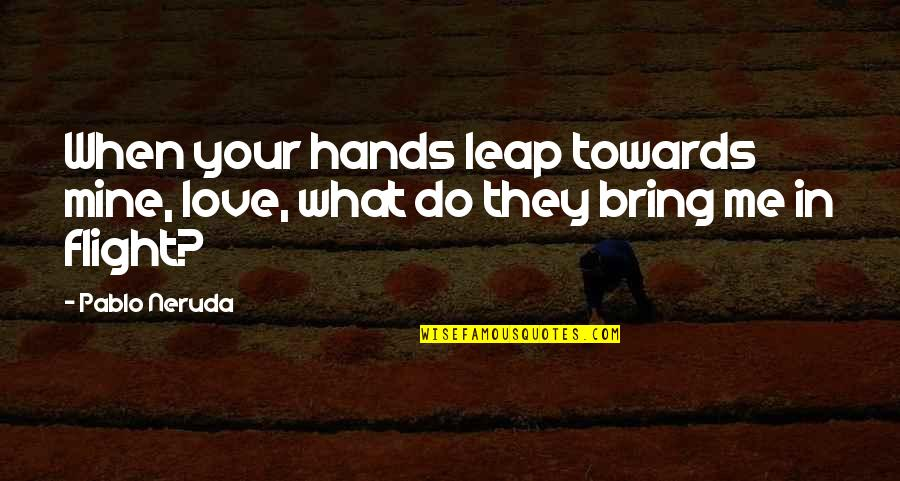 Do You Even Love Me Quotes By Pablo Neruda: When your hands leap towards mine, love, what