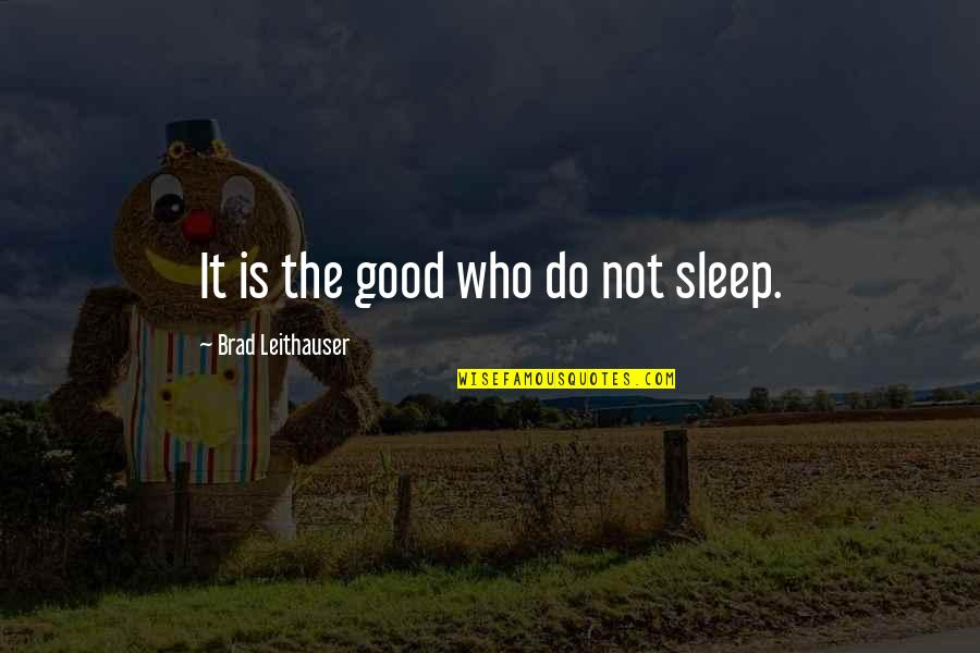 Do You Ever Sleep Quotes By Brad Leithauser: It is the good who do not sleep.