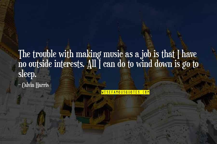 Do You Ever Sleep Quotes By Calvin Harris: The trouble with making music as a job