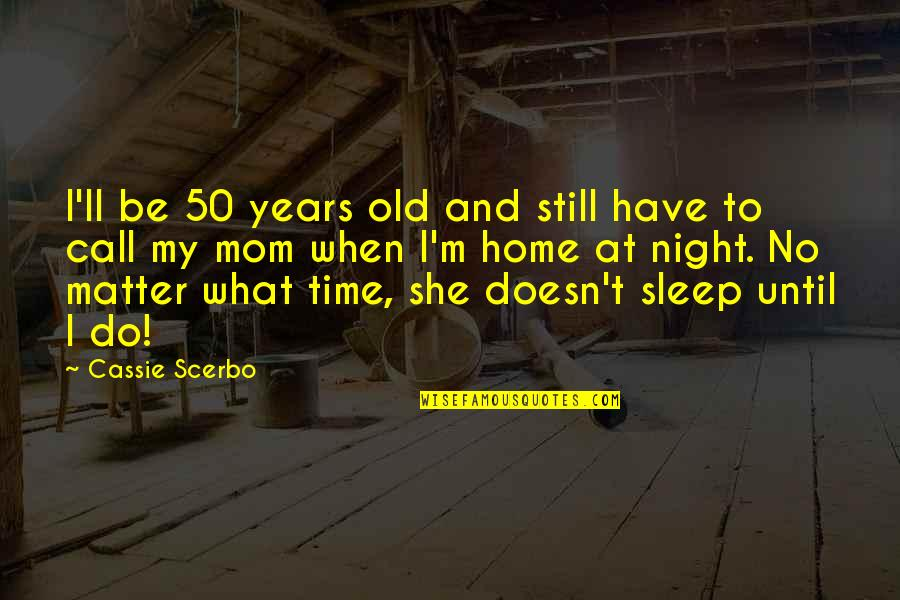 Do You Ever Sleep Quotes By Cassie Scerbo: I'll be 50 years old and still have