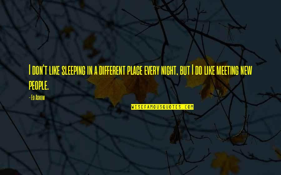 Do You Ever Sleep Quotes By Ed Askew: I don't like sleeping in a different place