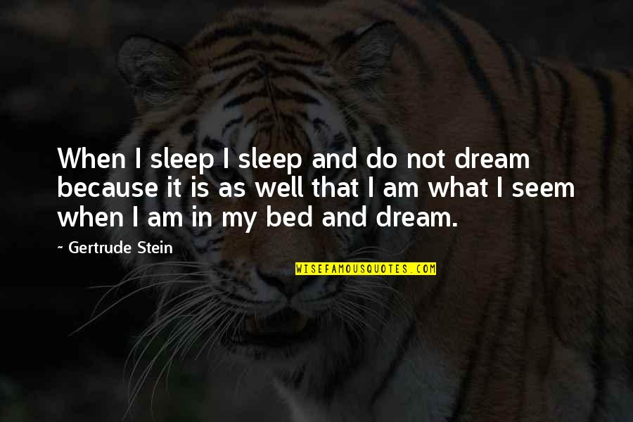 Do You Ever Sleep Quotes By Gertrude Stein: When I sleep I sleep and do not